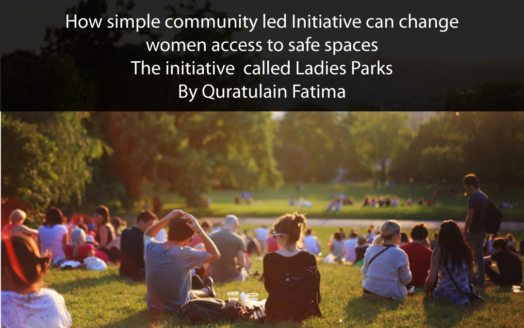 How simple community led Initiative can change women access to safe spaces – The initiative called Ladies Parks – by Quratulain Fatima